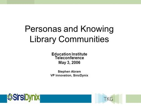 Personas and Knowing Library Communities Education Institute Teleconference May 3, 2006 Stephen Abram VP Innovation, SirsiDynix.
