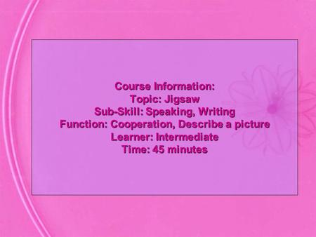 Course Information: Topic: Jigsaw Sub-Skill: Speaking, Writing Function: Cooperation, Describe a picture Learner: Intermediate Time: 45 minutes.
