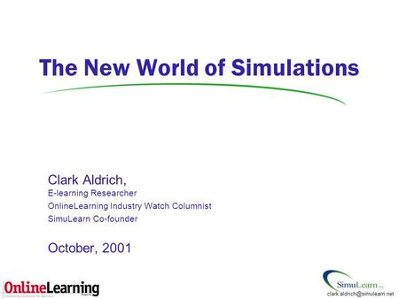 Clark Aldrich, E-learning Researcher OnlineLearning Industry Watch Columnist SimuLearn Co-founder October, 2001 The New World of Simulations