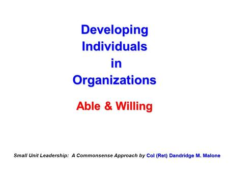 Developing Individuals in Organizations Able & Willing Col (Ret) Dandridge M. Malone Small Unit Leadership: A Commonsense Approach by Col (Ret) Dandridge.