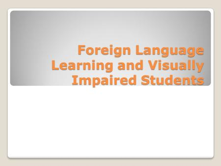 Foreign Language Learning and Visually Impaired Students.