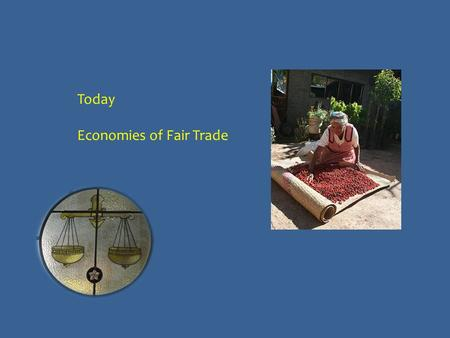 Today Economies of Fair Trade. Social justice? Does promoting social justice in the supply chain undermine the long-term prospects of the poor producers?