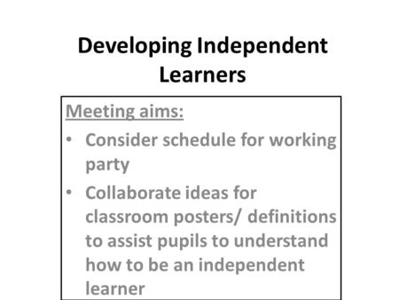 Developing Independent Learners Meeting aims: Consider schedule for working party Collaborate ideas for classroom posters/ definitions to assist pupils.
