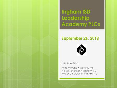 September 26, 2013 Presented by: Mike Moreno  Waverly MS Nate Stevenson  Ingham ISD Roberta Perconti  Ingham ISD Ingham ISD Leadership Academy PLCs.