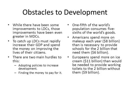 Obstacles to Development While there have been some improvements to LDCs, those improvements have been even greater in MDCs. To catch up LDCs must rapidly.