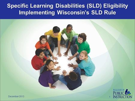 Specific Learning Disabilities (SLD) Eligibility Implementing Wisconsin's SLD Rule December 2013 1.