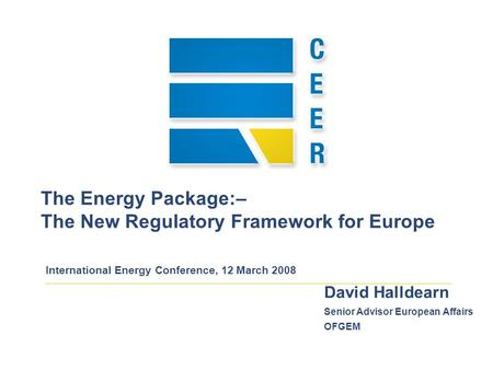 The Energy Package:– The New Regulatory Framework for Europe International Energy Conference, 12 March 2008 David Halldearn Senior Advisor European Affairs.