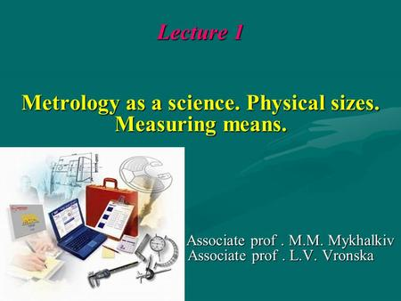 Lecture 1 Metrology as a science. Physical sizes. Measuring means. Associate prof. M.M. Mykhalkiv Associate prof. L.V. Vronska Associate prof. M.M. Mykhalkiv.
