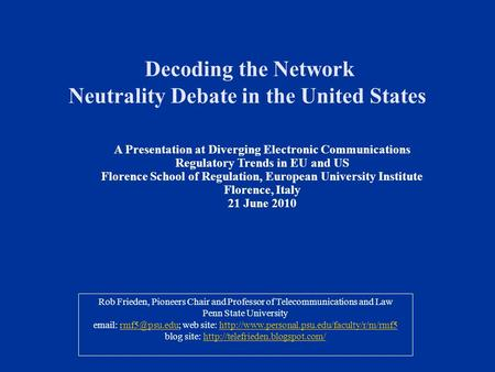 Decoding the Network Neutrality Debate in the United States Rob Frieden, Pioneers Chair and Professor of Telecommunications and Law Penn State University.