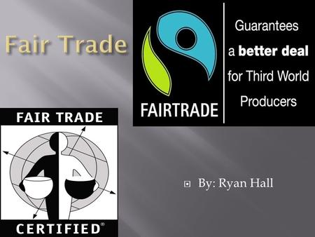  By: Ryan Hall.  Fair trade is an organized social movement and market-based approach that aims to help producers in developing country to make better.