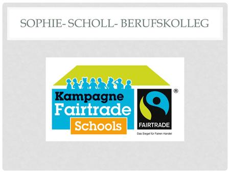 SOPHIE- SCHOLL- BERUFSKOLLEG. WHY FAIRTRADE? Sign for social responsibility Famer from poor countries get fair wages for their work Awareness about our.
