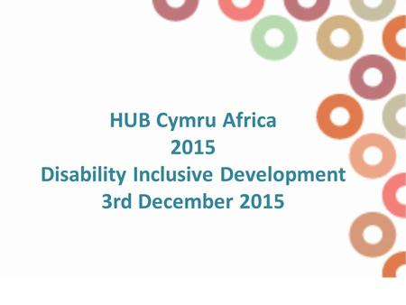 HUB Cymru Africa 2015 Disability Inclusive Development 3rd December 2015.