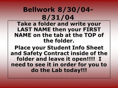 Bellwork 8/30/04- 8/31/04 Take a folder and write your LAST NAME then your FIRST NAME on the tab at the TOP of the folder. Place your Student Info Sheet.