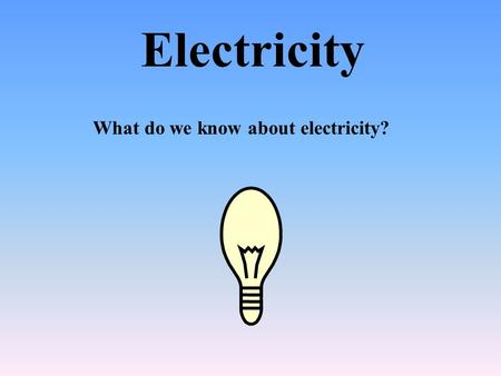 Electricity What do we know about electricity?.