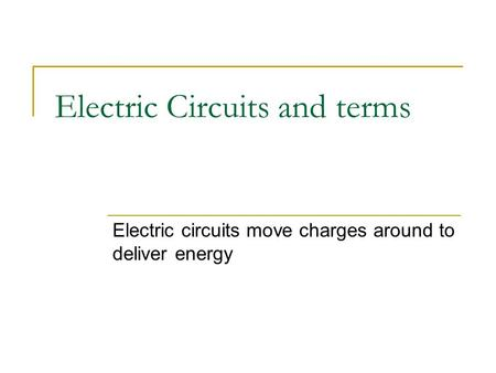 Electric Circuits and terms Electric circuits move charges around to deliver energy.