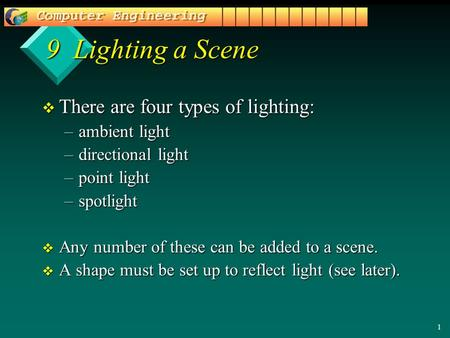 1 9 Lighting a Scene v There are four types of lighting: –ambient light –directional light –point light –spotlight v Any number of these can be added to.