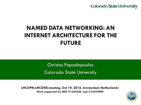 NAMED DATA NETWORKING: AN INTERNET ARCHITECTURE FOR THE FUTURE Christos Papadopoulos Colorado State University LHCOPN-LHCONE meeting, Oct 19, 2015, Amsterdam.