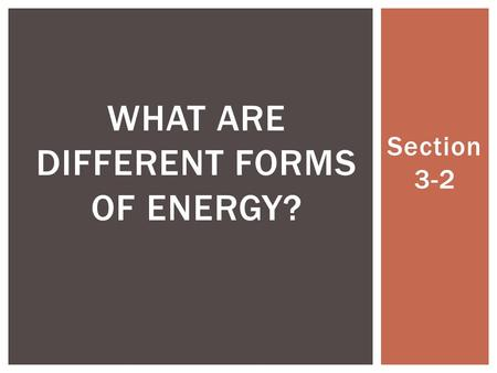 Section 3-2 WHAT ARE DIFFERENT FORMS OF ENERGY?. 1.Mechanical 2.Electromagnetic 3.Heat 4.Chemical 5.Nuclear 5 main forms ENERGY.
