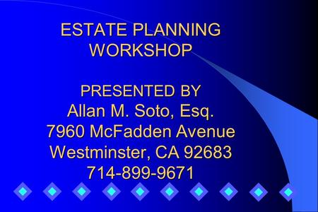 ESTATE PLANNING WORKSHOP PRESENTED BY Allan M. Soto, Esq. 7960 McFadden Avenue Westminster, CA 92683 714-899-9671.