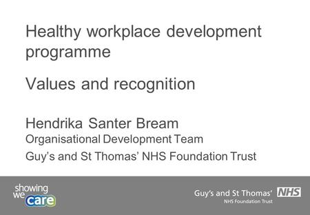 Healthy workplace development programme Values and recognition Hendrika Santer Bream Organisational Development Team Guy's and St Thomas' NHS Foundation.