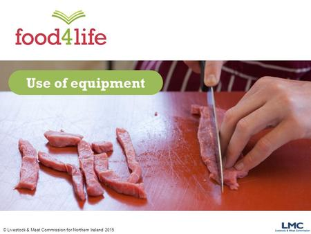 © Livestock & Meat Commission for Northern Ireland 2015 Use of equipment.