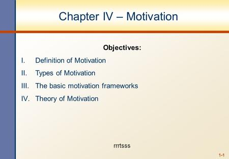1-1 Chapter IV – Motivation Objectives: I.Definition of Motivation II.Types of Motivation III.The basic motivation frameworks IV.Theory of Motivation rrrtsss.
