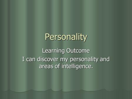 Personality Learning Outcome I can discover my personality and areas of intelligence.