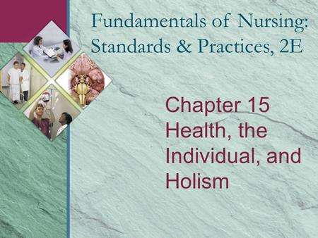 Chapter 15 Health, the Individual, and Holism Fundamentals of Nursing: Standards & Practices, 2E.