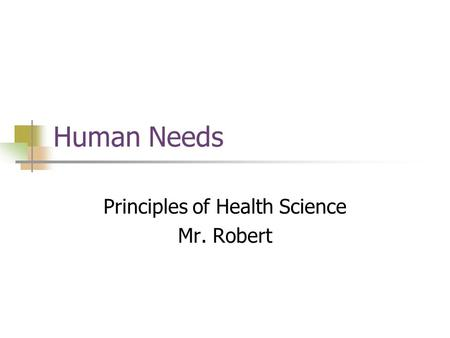 Human Needs Principles of Health Science Mr. Robert.
