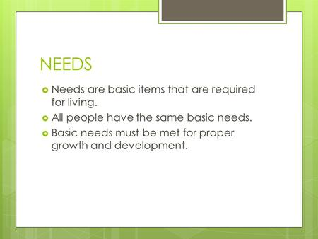 NEEDS  Needs are basic items that are required for living.  All people have the same basic needs.  Basic needs must be met for proper growth and development.