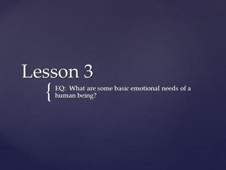 { Lesson 3 EQ: What are some basic emotional needs of a human being?