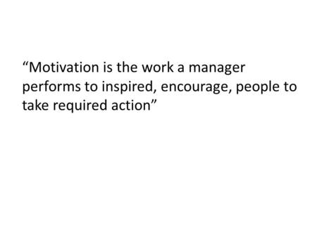 """Motivation is the work a manager performs to inspired, encourage, people to take required action"""