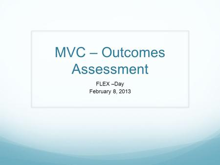 MVC – Outcomes Assessment FLEX –Day February 8, 2013.