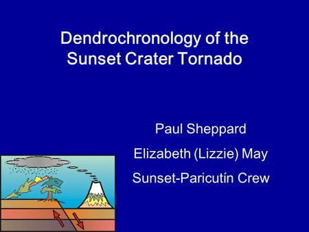 Dendrochronology of the Sunset Crater Tornado Paul Sheppard Elizabeth (Lizzie) May Sunset-Paricutín Crew.