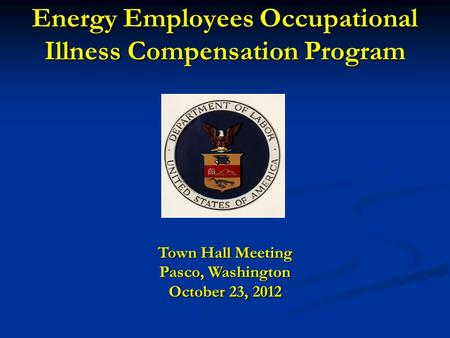 Energy Employees Occupational Illness Compensation Program Town Hall Meeting Pasco, Washington October 23, 2012.