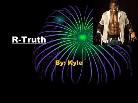 R-Truth By: Kyle. Information about him  He was born in 1983  His name is Ron Killings  He is 27 years old  He was born in Charlotte Town  He is.