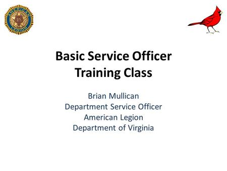 Basic Service Officer Training Class Brian Mullican Department Service Officer American Legion Department of Virginia.