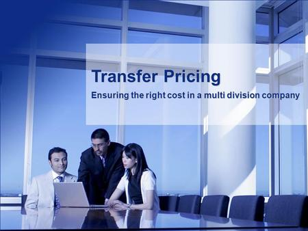 Transfer Pricing Ensuring the right cost in a multi division company.