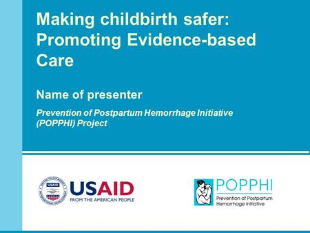 Making childbirth safer: Promoting Evidence-based Care Name of presenter Prevention of Postpartum Hemorrhage Initiative (POPPHI) Project.