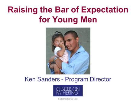 Raising the Bar of Expectation for Young Men Ken Sanders - Program Director Fathering is for Life.
