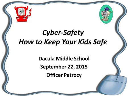 Cyber-Safety How to Keep Your Kids Safe Dacula Middle School September 22, 2015 Officer Petrocy.