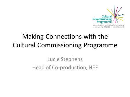 Making Connections with the Cultural Commissioning Programme Lucie Stephens Head of Co-production, NEF.