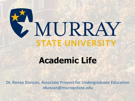 Academic Life Dr. Renae Duncan, Associate Provost for Undergraduate Education