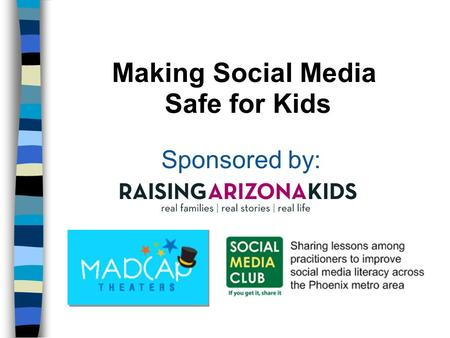 Making Social Media Safe for Kids Sponsored by:. Presentation Goals Explain the various privacy settings on the major social media tools (Facebook, Twitter,
