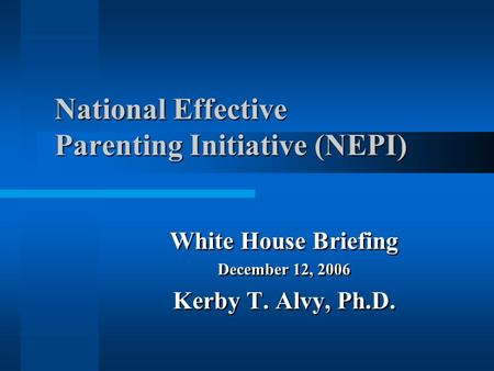 National Effective Parenting Initiative (NEPI) White House Briefing December 12, 2006 Kerby T. Alvy, Ph.D. White House Briefing December 12, 2006 Kerby.