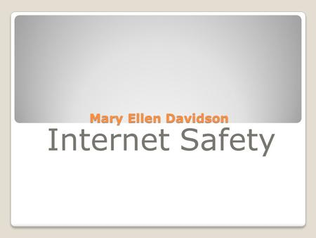 Mary Ellen Davidson Internet Safety. What is it? For Kids! For Parents For Educators Works Cited.
