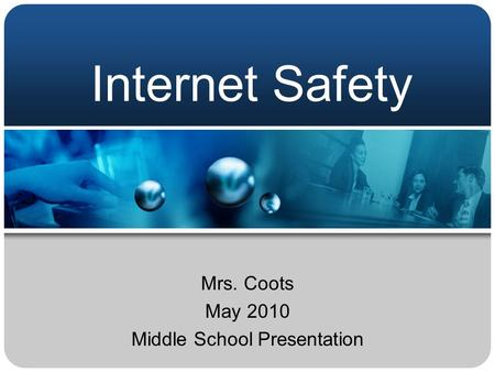 Internet Safety Mrs. Coots May 2010 Middle School Presentation.