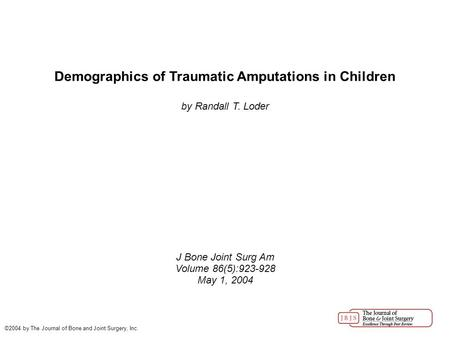 Demographics of Traumatic Amputations in Children by Randall T. Loder J Bone Joint Surg Am Volume 86(5):923-928 May 1, 2004 ©2004 by The Journal of Bone.