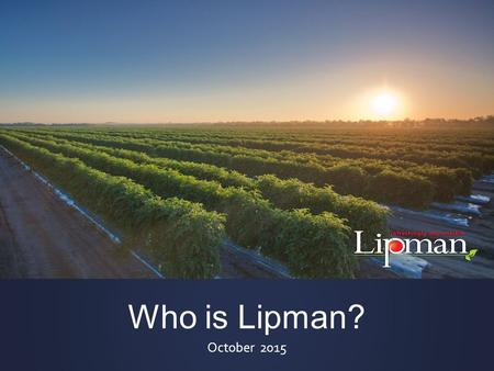 Who is Lipman? October 2015. A Fully-Integrated Company.