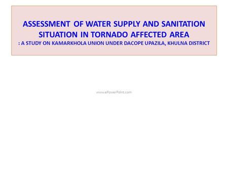 ASSESSMENT OF WATER SUPPLY AND SANITATION SITUATION IN TORNADO AFFECTED AREA : A STUDY ON KAMARKHOLA UNION UNDER DACOPE UPAZILA, KHULNA DISTRICT www.ePowerPoint.com.